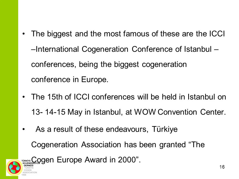 16 The biggest and the most famous of these are the ICCI –International Cogeneration Conference of Istanbul – conferences, being the biggest cogeneration conference in Europe.