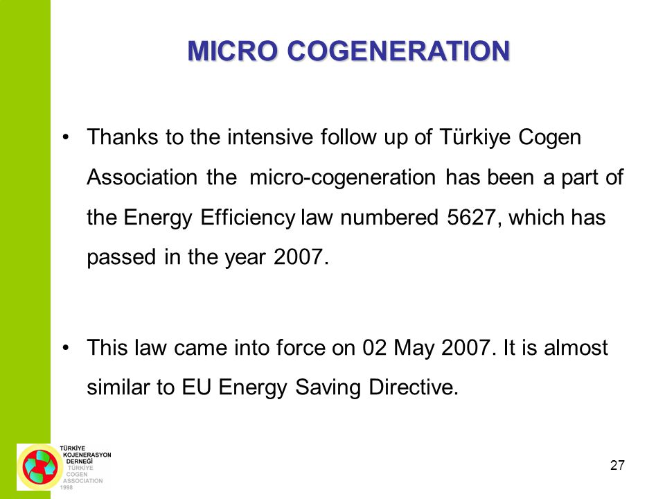 27 MICRO COGENERATION Thanks to the intensive follow up of Türkiye Cogen Association the micro-cogeneration has been a part of the Energy Efficiency law numbered 5627, which has passed in the year 2007.