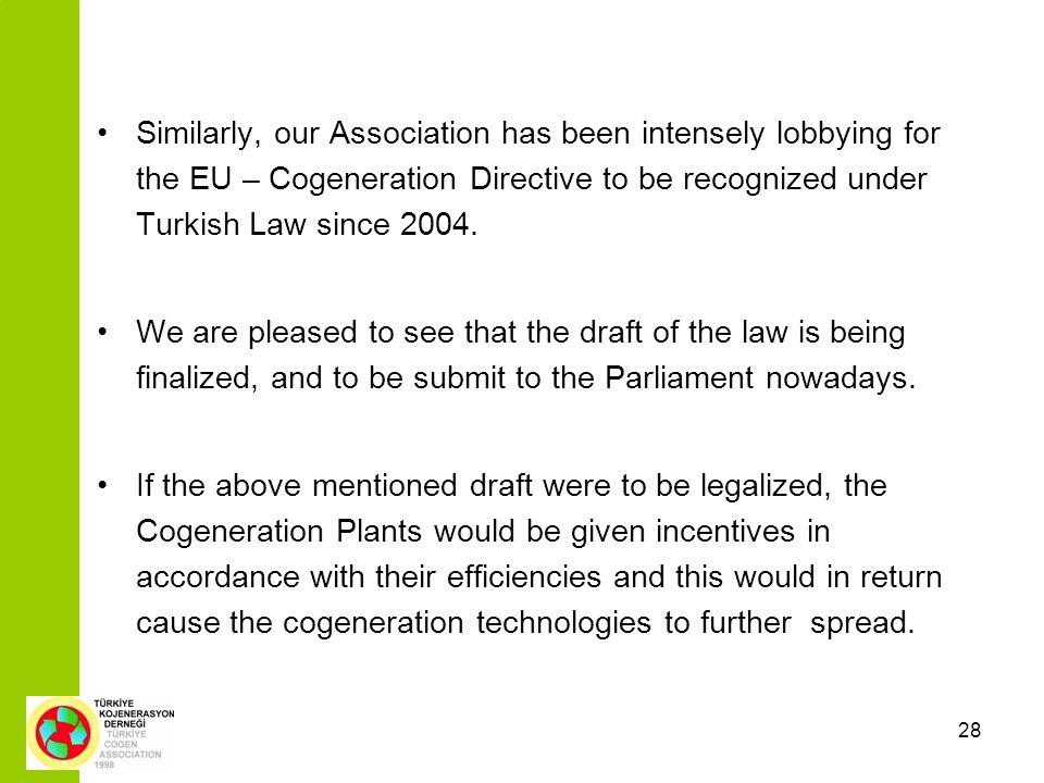 28 Similarly, our Association has been intensely lobbying for the EU – Cogeneration Directive to be recognized under Turkish Law since 2004.