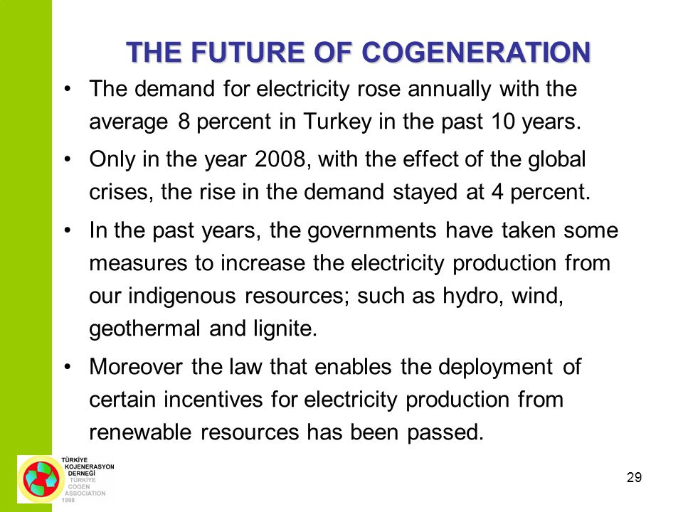 29 THE FUTURE OF COGENERATION The demand for electricity rose annually with the average 8 percent in Turkey in the past 10 years. Only in the year 200