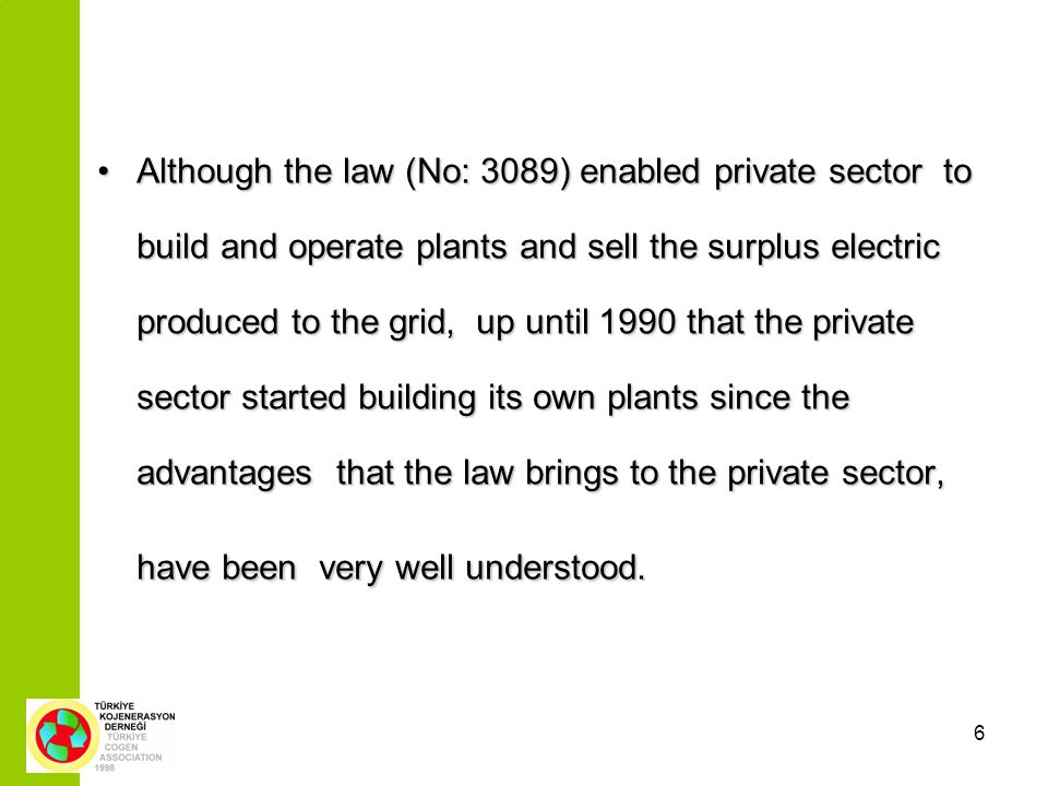 6 Although the law (No: 3089) enabled private sector to build and operate plants and sell the surplus electric produced to the grid, up until 1990 that the private sector started building its own plants since the advantages that the law brings to the private sector, have been very well understood.Although the law (No: 3089) enabled private sector to build and operate plants and sell the surplus electric produced to the grid, up until 1990 that the private sector started building its own plants since the advantages that the law brings to the private sector, have been very well understood.
