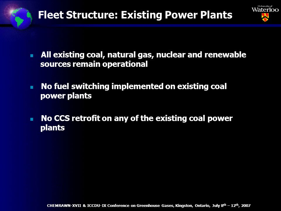 Fleet Structure: Existing Power Plants n All existing coal, natural gas, nuclear and renewable sources remain operational n No fuel switching implemented on existing coal power plants n No CCS retrofit on any of the existing coal power plants CHEMRAWN-XVII & ICCDU-IX Conference on Greenhouse Gases, Kingston, Ontario, July 8 th – 12 th, 2007