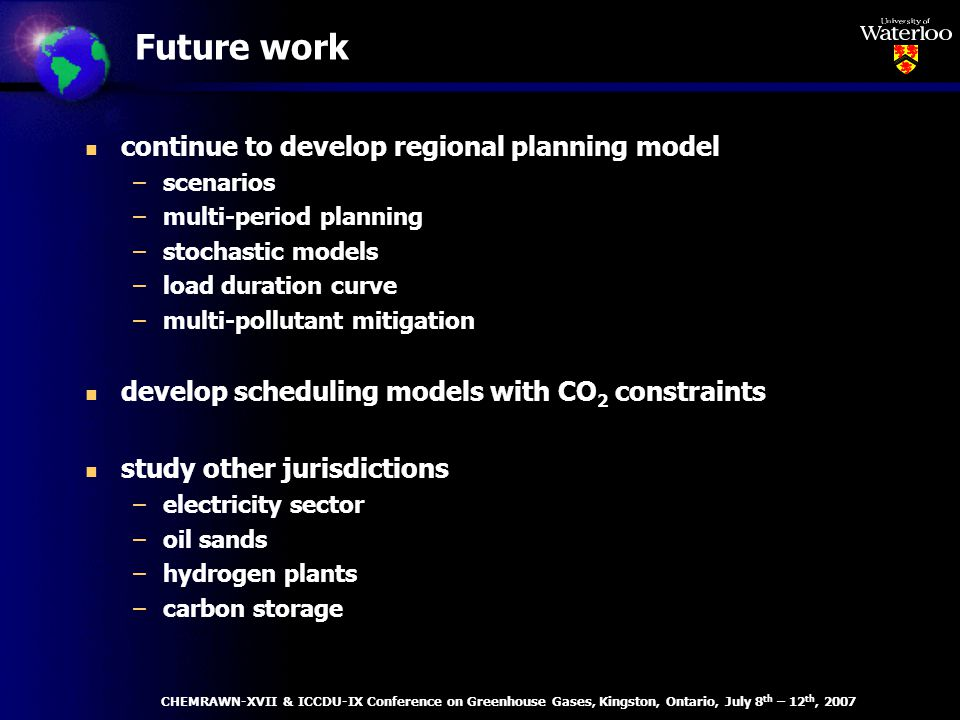 Future work n continue to develop regional planning model –scenarios –multi-period planning –stochastic models –load duration curve –multi-pollutant mitigation n develop scheduling models with CO 2 constraints n study other jurisdictions –electricity sector –oil sands –hydrogen plants –carbon storage CHEMRAWN-XVII & ICCDU-IX Conference on Greenhouse Gases, Kingston, Ontario, July 8 th – 12 th, 2007
