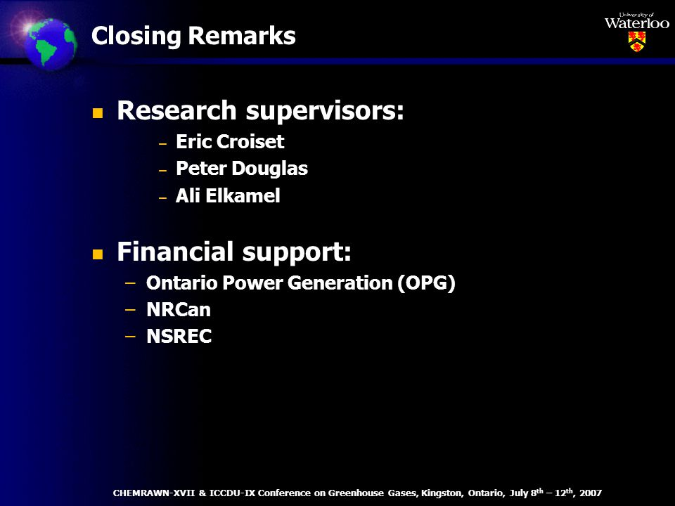 Closing Remarks n Research supervisors: – Eric Croiset – Peter Douglas – Ali Elkamel n Financial support: –Ontario Power Generation (OPG) –NRCan –NSREC CHEMRAWN-XVII & ICCDU-IX Conference on Greenhouse Gases, Kingston, Ontario, July 8 th – 12 th, 2007