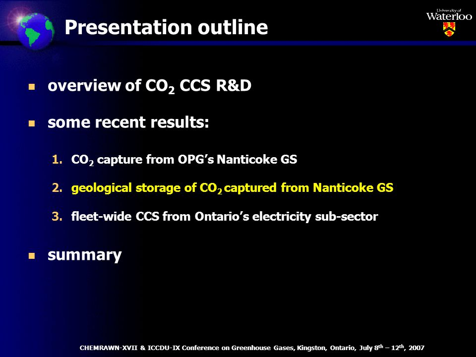 Presentation outline n overview of CO 2 CCS R&D n some recent results: 1.CO 2 capture from OPGs Nanticoke GS 2.geological storage of CO 2 captured from Nanticoke GS 3.fleet-wide CCS from Ontarios electricity sub-sector n summary CHEMRAWN-XVII & ICCDU-IX Conference on Greenhouse Gases, Kingston, Ontario, July 8 th – 12 th, 2007