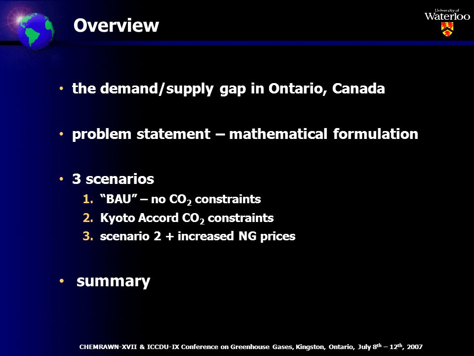 Overview the demand/supply gap in Ontario, Canada problem statement – mathematical formulation 3 scenarios 1.BAU – no CO 2 constraints 2.Kyoto Accord CO 2 constraints 3.scenario 2 + increased NG prices summary CHEMRAWN-XVII & ICCDU-IX Conference on Greenhouse Gases, Kingston, Ontario, July 8 th – 12 th, 2007