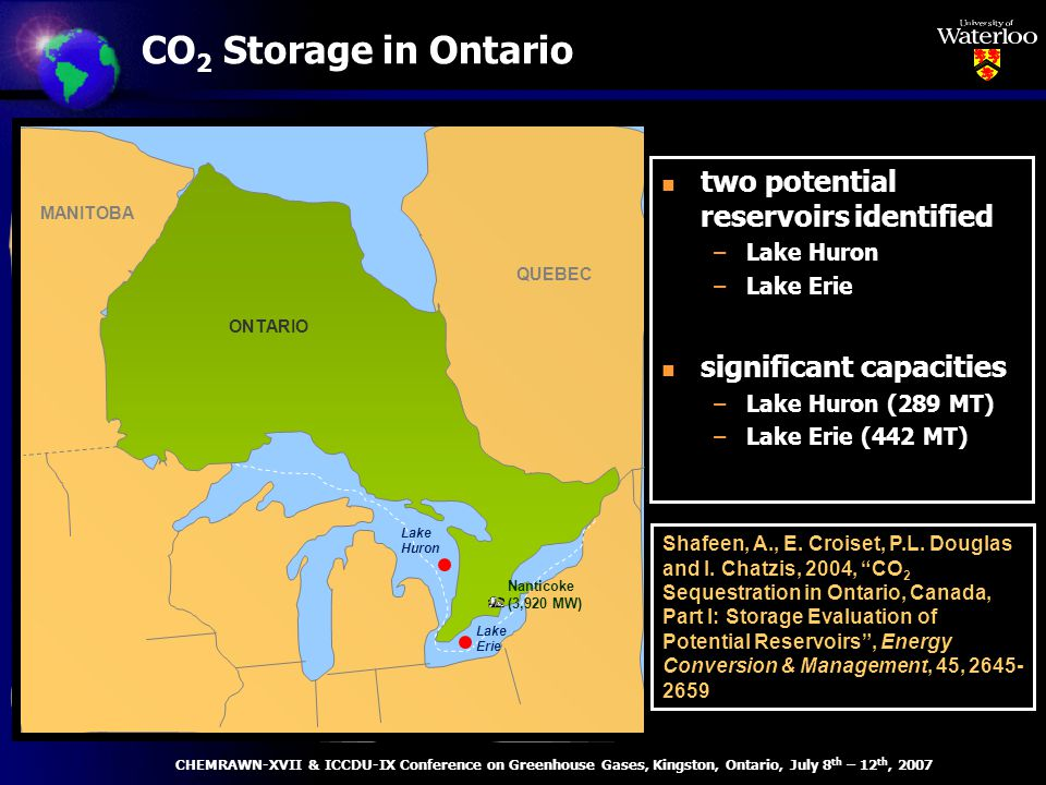 CO 2 Storage in Ontario ONTARIO QUEBEC MANITOBA Lake Huron Nanticoke (3,920 MW) Lake Erie n two potential reservoirs identified –Lake Huron –Lake Erie n significant capacities –Lake Huron (289 MT) –Lake Erie (442 MT) Shafeen, A., E.