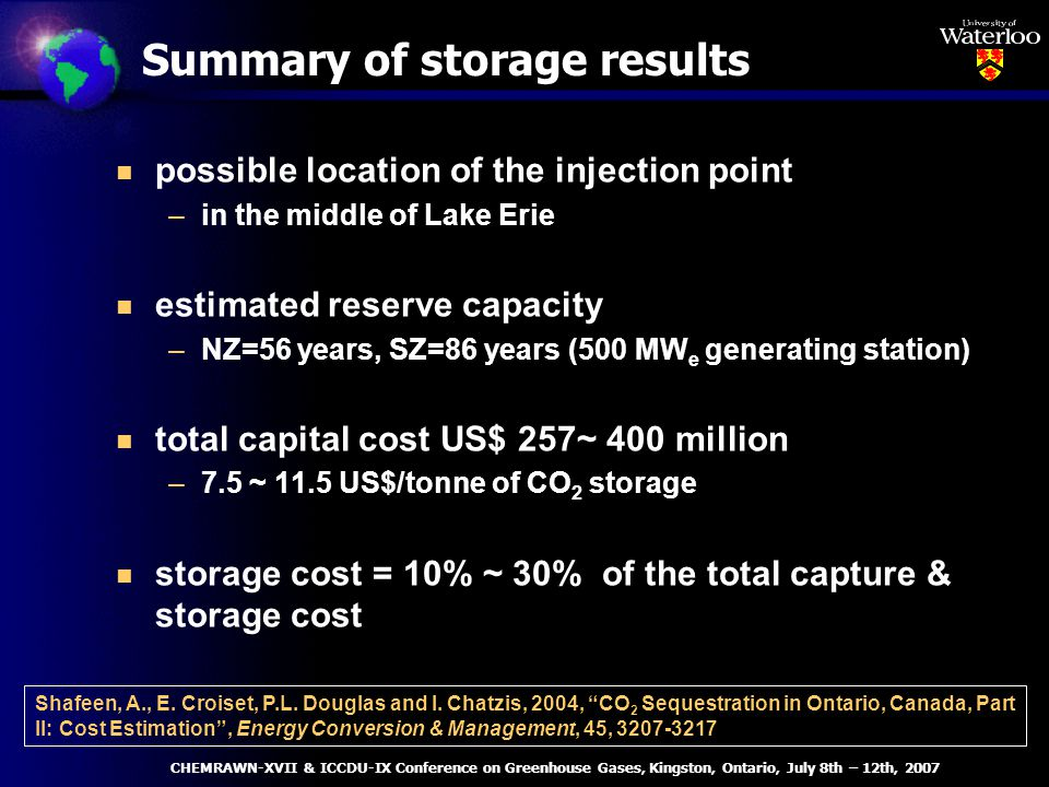 Summary of storage results n possible location of the injection point –in the middle of Lake Erie n estimated reserve capacity –NZ=56 years, SZ=86 years (500 MW e generating station) n total capital cost US$ 257~ 400 million –7.5 ~ 11.5 US$/tonne of CO 2 storage n storage cost = 10% ~ 30% of the total capture & storage cost Shafeen, A., E.