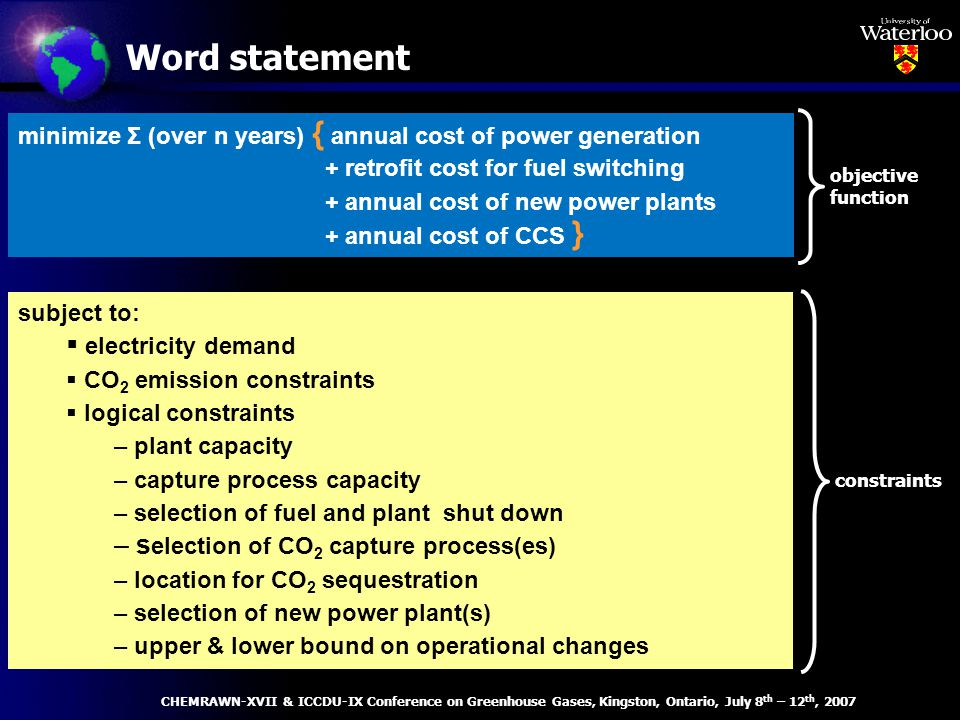 Word statement subject to: electricity demand CO 2 emission constraints logical constraints – plant capacity – capture process capacity – selection of fuel and plant shut down – s election of CO 2 capture process(es) – location for CO 2 sequestration – selection of new power plant(s) – upper & lower bound on operational changes minimize Σ (over n years) { annual cost of power generation + retrofit cost for fuel switching + annual cost of new power plants + annual cost of CCS } objective function constraints CHEMRAWN-XVII & ICCDU-IX Conference on Greenhouse Gases, Kingston, Ontario, July 8 th – 12 th, 2007