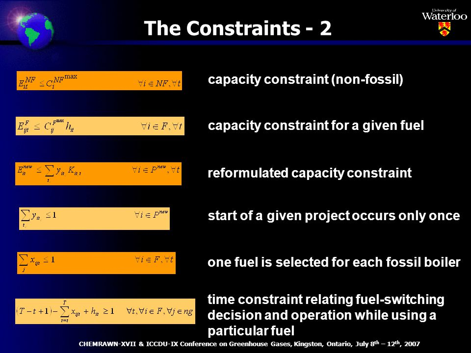 capacity constraint for a given fuel start of a given project occurs only once time constraint relating fuel-switching decision and operation while using a particular fuel capacity constraint (non-fossil) reformulated capacity constraint one fuel is selected for each fossil boiler The Constraints - 2 CHEMRAWN-XVII & ICCDU-IX Conference on Greenhouse Gases, Kingston, Ontario, July 8 th – 12 th, 2007