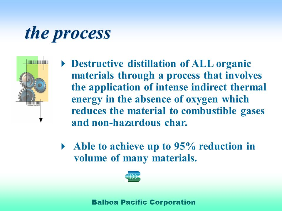 Balboa Pacific Corporation the process the process Destructive distillation of ALL organic materials through a process that involves the application of intense indirect thermal energy in the absence of oxygen which reduces the material to combustible gases and non-hazardous char.