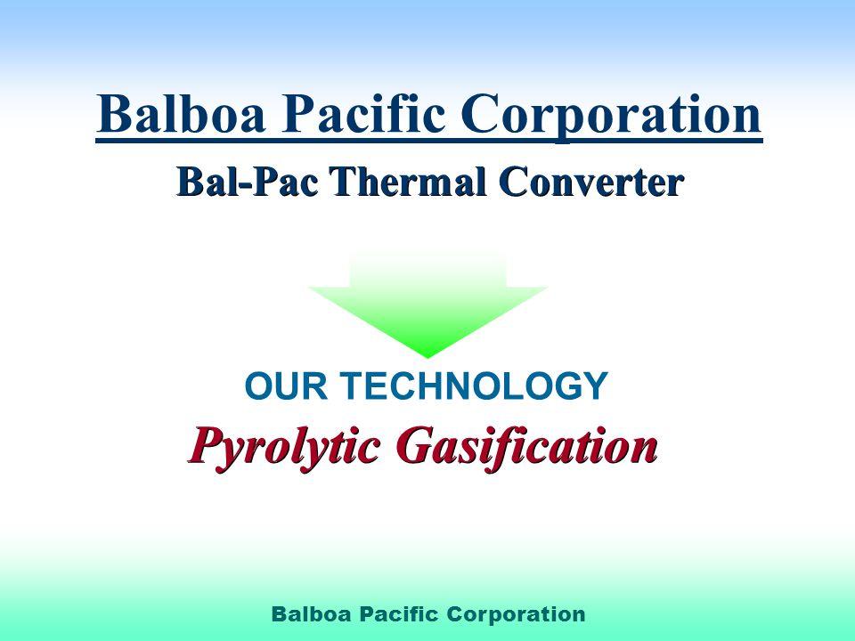 Balboa Pacific Corporation Bal-Pac Thermal Converter Bal-Pac Thermal Converter OUR TECHNOLOGY Pyrolytic Gasification Pyrolytic Gasification