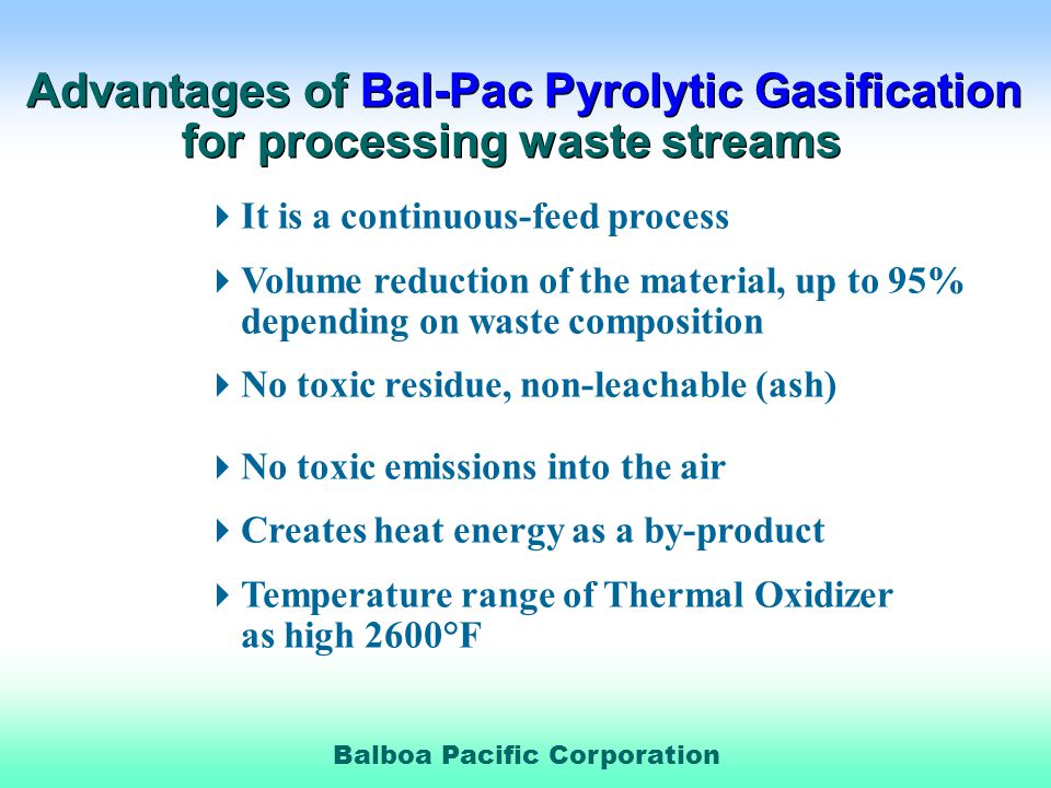 Balboa Pacific Corporation Advantages of Bal-Pac Pyrolytic Gasification for processing waste streams Advantages of Bal-Pac Pyrolytic Gasification for processing waste streams It is a continuous-feed process Volume reduction of the material, up to 95% depending on waste composition No toxic residue, non-leachable (ash) No toxic emissions into the air Creates heat energy as a by-product Temperature range of Thermal Oxidizer as high 2600°F