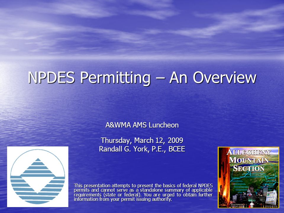 NPDES Permitting – An Overview A&WMA AMS Luncheon Thursday, March 12, 2009 Randall G. York, P.E., BCEE This presentation attempts to present the basic