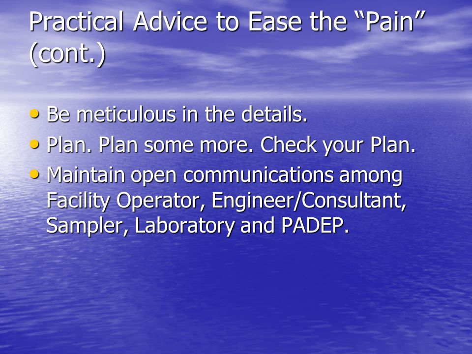 Practical Advice to Ease the Pain (cont.) Be meticulous in the details. Be meticulous in the details. Plan. Plan some more. Check your Plan. Plan. Pla