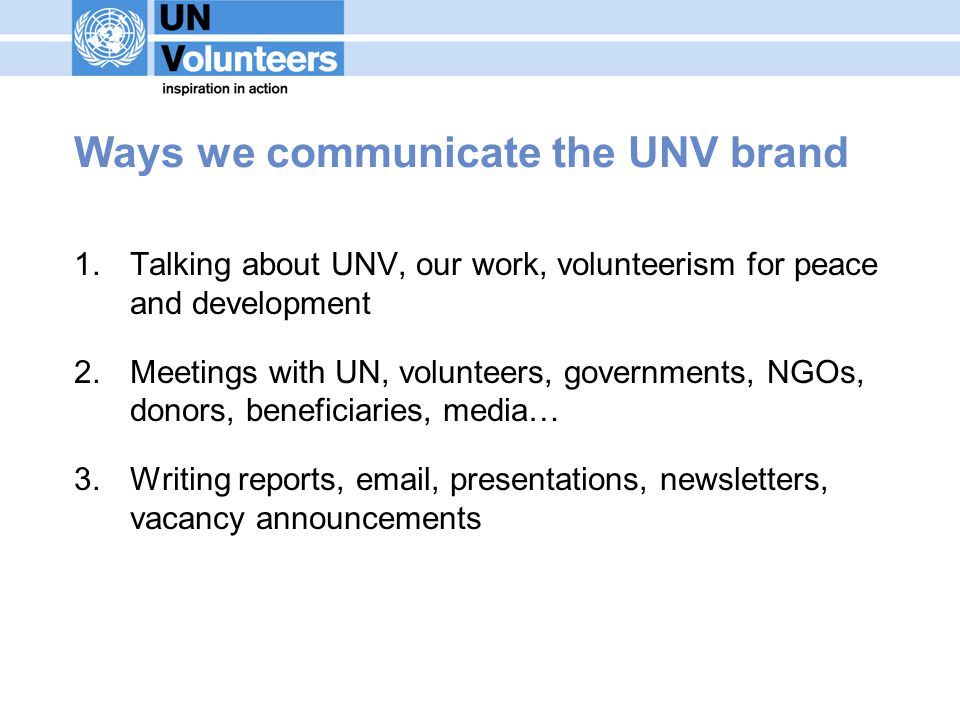 Ways we communicate the UNV brand 1.Talking about UNV, our work, volunteerism for peace and development 2.Meetings with UN, volunteers, governments, NGOs, donors, beneficiaries, media… 3.Writing reports, email, presentations, newsletters, vacancy announcements