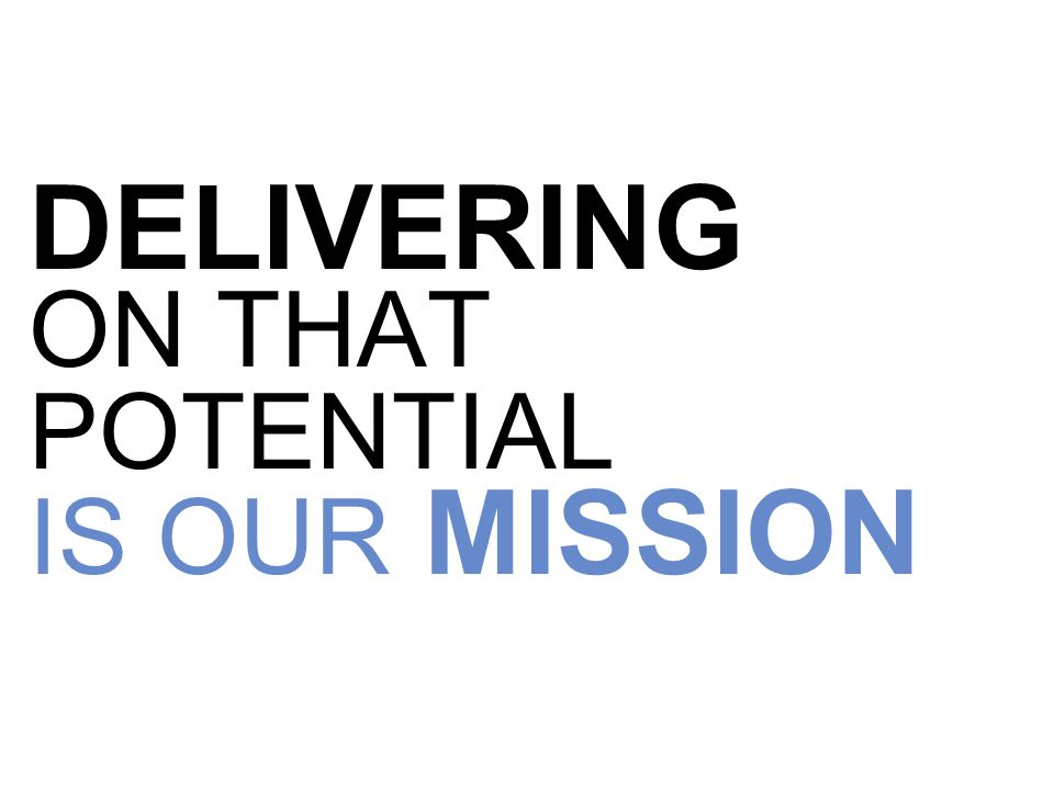 DELIVERING ON THAT POTENTIAL IS OUR MISSION
