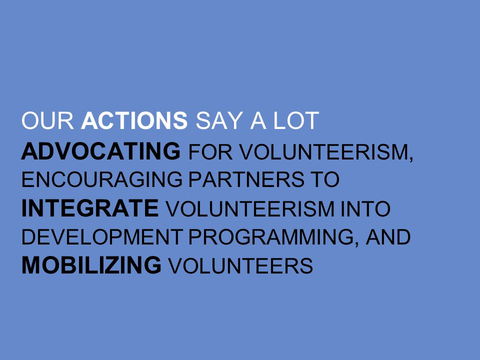 OUR ACTIONS SAY A LOT ADVOCATING FOR VOLUNTEERISM, ENCOURAGING PARTNERS TO INTEGRATE VOLUNTEERISM INTO DEVELOPMENT PROGRAMMING, AND MOBILIZING VOLUNTEERS