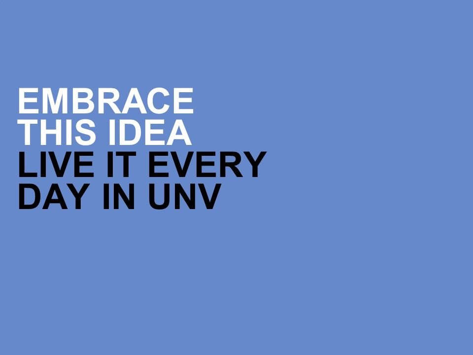 EMBRACE THIS IDEA LIVE IT EVERY DAY IN UNV