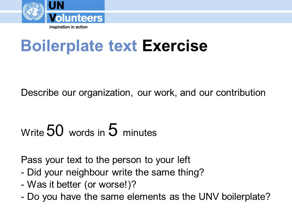 Boilerplate text Exercise Describe our organization, our work, and our contribution Write 50 words in 5 minutes Pass your text to the person to your left - Did your neighbour write the same thing.