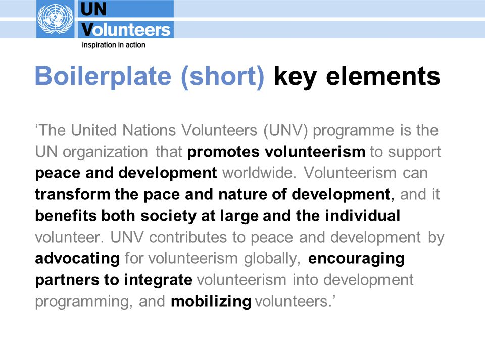 Boilerplate (short) key elements The United Nations Volunteers (UNV) programme is the UN organization that promotes volunteerism to support peace and development worldwide.