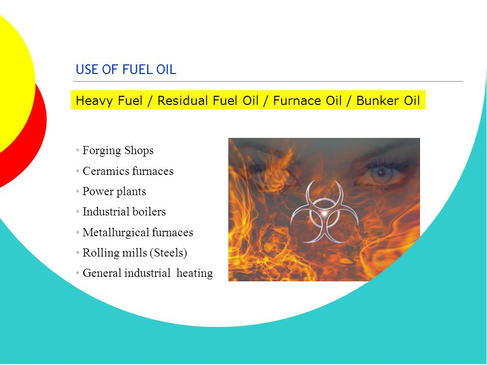 USE OF FUEL OIL Heavy Fuel / Residual Fuel Oil / Furnace Oil / Bunker Oil Forging Shops Ceramics furnaces Power plants Industrial boilers Metallurgica