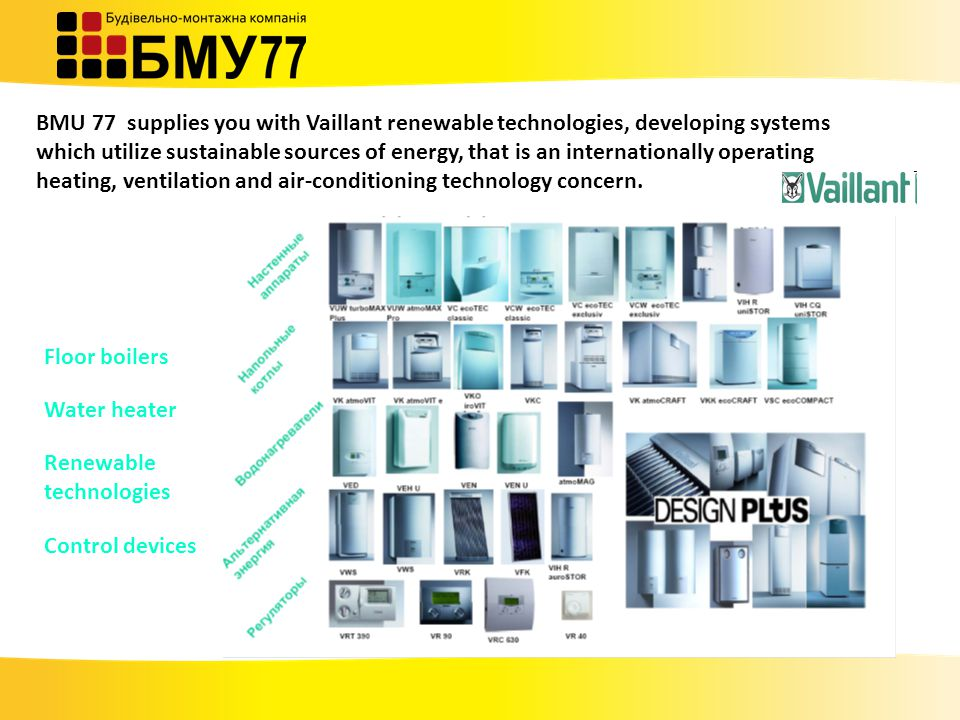 BMU 77 supplies you with Vaillant renewable technologies, developing systems which utilize sustainable sources of energy, that is an internationally operating heating, ventilation and air-conditioning technology concern.