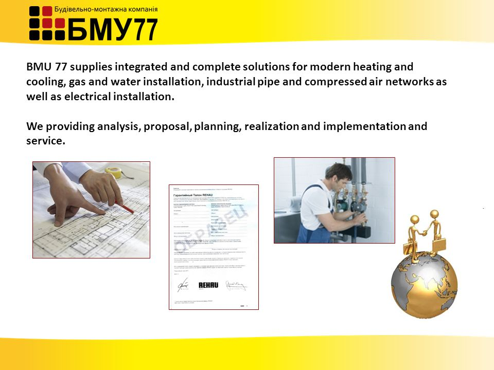 BMU 77 supplies integrated and complete solutions for modern heating and cooling, gas and water installation, industrial pipe and compressed air networks as well as electrical installation.