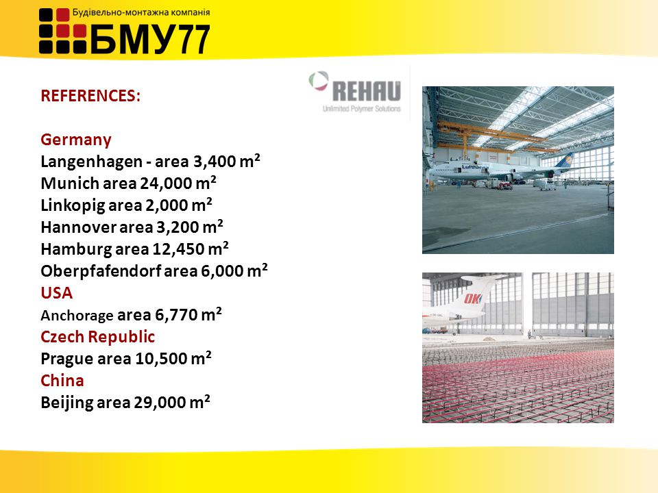 REFERENCES: Germany Langenhagen - area 3,400 m² Munich area 24,000 m² Linkopig area 2,000 m² Hannover area 3,200 m² Hamburg area 12,450 m² Oberpfafendorf area 6,000 m² USA Anchorage area 6,770 m² Czech Republic Prague area 10,500 m² China Beijing area 29,000 m²