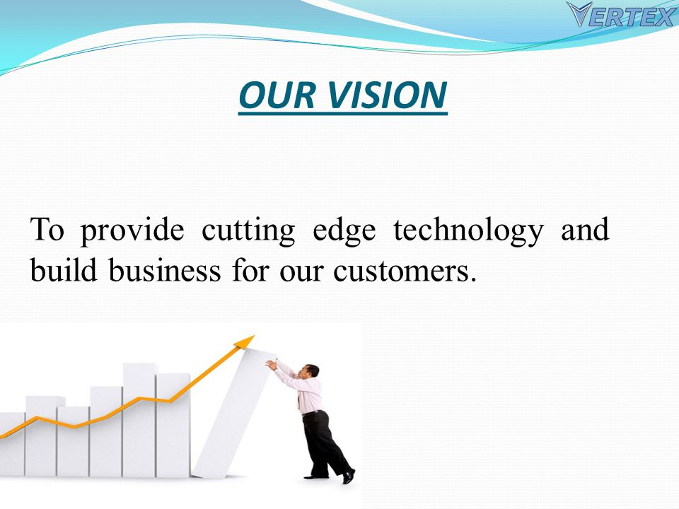 OUR VISION To provide cutting edge technology and build business for our customers.