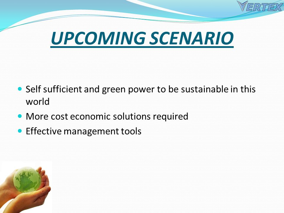 UPCOMING SCENARIO Self sufficient and green power to be sustainable in this world More cost economic solutions required Effective management tools