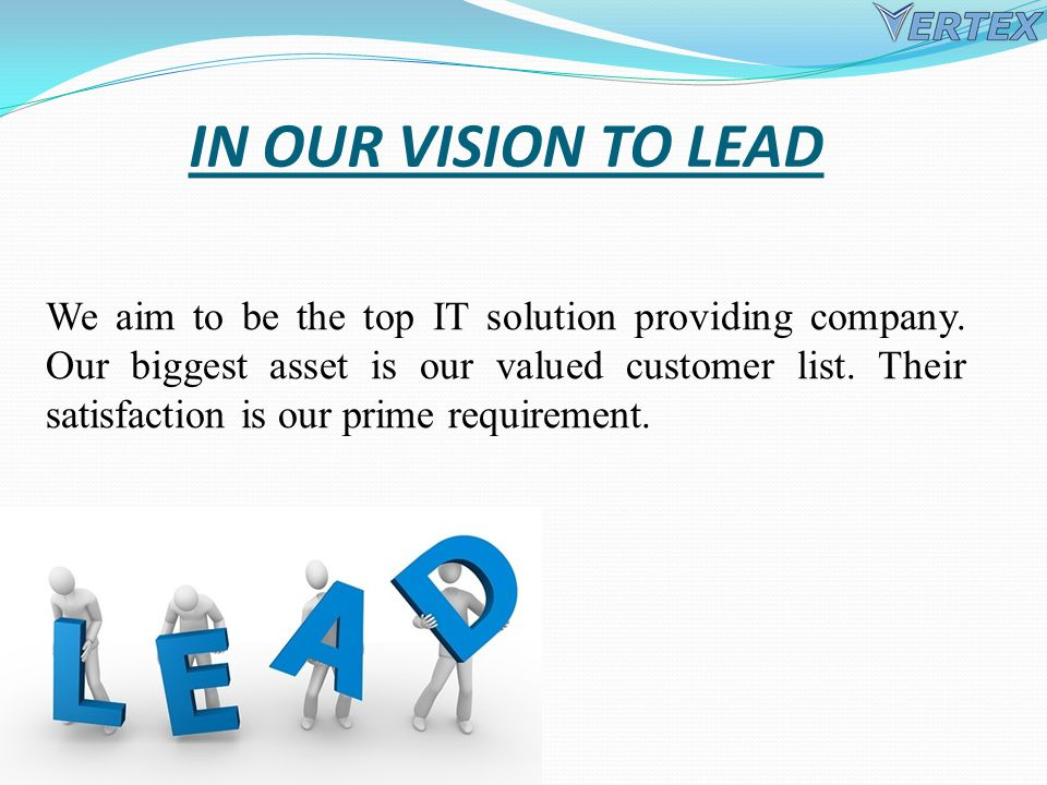 IN OUR VISION TO LEAD We aim to be the top IT solution providing company.