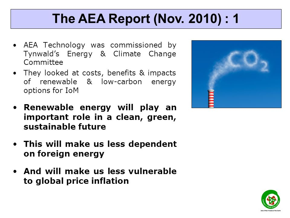 AEA Technology was commissioned by Tynwalds Energy & Climate Change Committee They looked at costs, benefits & impacts of renewable & low-carbon energy options for IoM Renewable energy will play an important role in a clean, green, sustainable future This will make us less dependent on foreign energy And will make us less vulnerable to global price inflation The AEA Report (Nov.