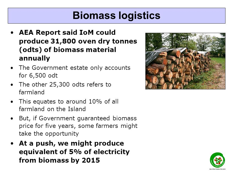 AEA Report said IoM could produce 31,800 oven dry tonnes (odts) of biomass material annually The Government estate only accounts for 6,500 odt The other 25,300 odts refers to farmland This equates to around 10% of all farmland on the Island But, if Government guaranteed biomass price for five years, some farmers might take the opportunity At a push, we might produce equivalent of 5% of electricity from biomass by 2015 Biomass logistics