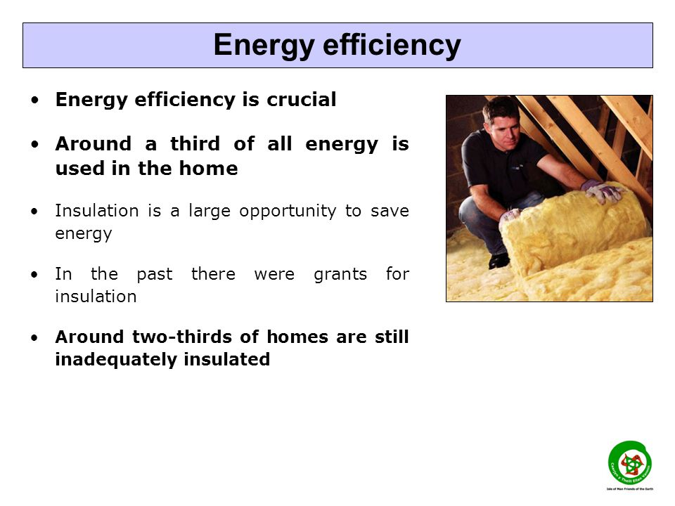 Energy efficiency is crucial Around a third of all energy is used in the home Insulation is a large opportunity to save energy In the past there were