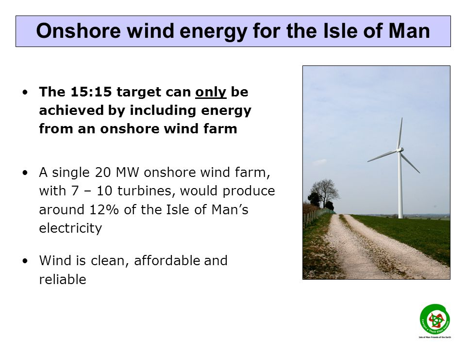 The 15:15 target can only be achieved by including energy from an onshore wind farm A single 20 MW onshore wind farm, with 7 – 10 turbines, would produce around 12% of the Isle of Mans electricity Wind is clean, affordable and reliable Onshore wind energy for the Isle of Man