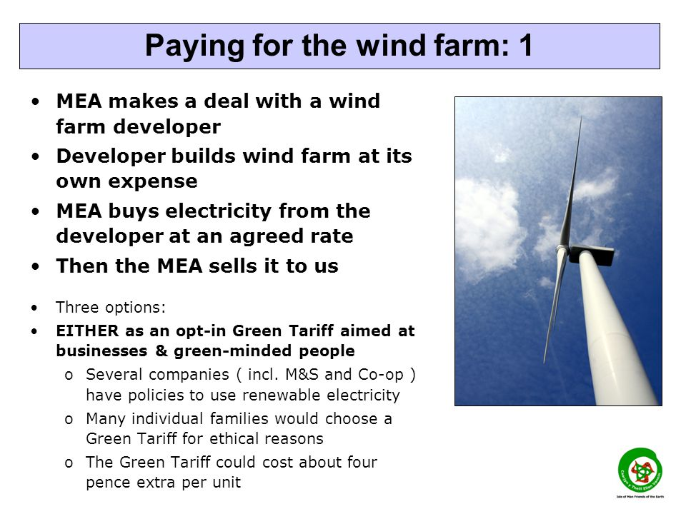 MEA makes a deal with a wind farm developer Developer builds wind farm at its own expense MEA buys electricity from the developer at an agreed rate Then the MEA sells it to us Three options: EITHER as an opt-in Green Tariff aimed at businesses & green-minded people oSeveral companies ( incl.