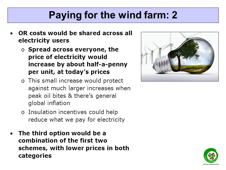 OR costs would be shared across all electricity users oSpread across everyone, the price of electricity would increase by about half-a-penny per unit, at todays prices oThis small increase would protect against much larger increases when peak oil bites & theres general global inflation oInsulation incentives could help reduce what we pay for electricity The third option would be a combination of the first two schemes, with lower prices in both categories Paying for the wind farm: 2