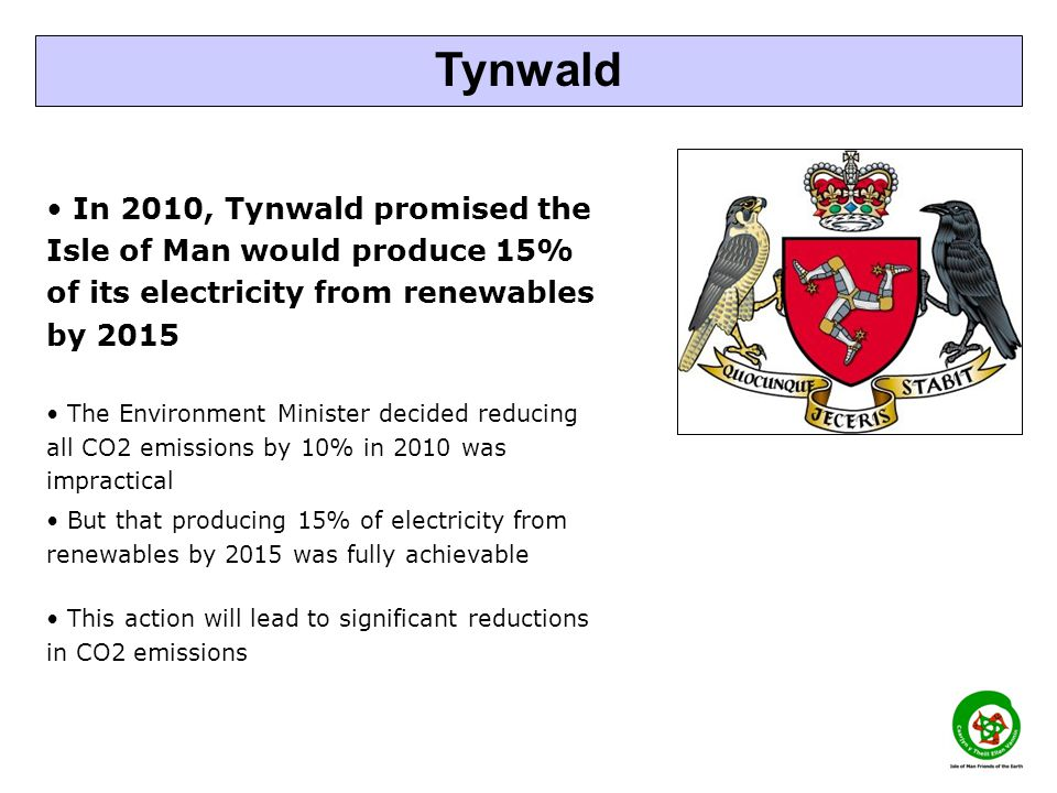 In 2010, Tynwald promised the Isle of Man would produce 15% of its electricity from renewables by 2015 The Environment Minister decided reducing all CO2 emissions by 10% in 2010 was impractical But that producing 15% of electricity from renewables by 2015 was fully achievable This action will lead to significant reductions in CO2 emissions Tynwald