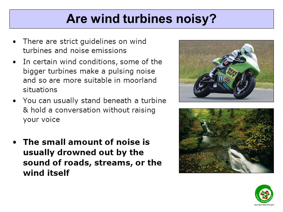 There are strict guidelines on wind turbines and noise emissions In certain wind conditions, some of the bigger turbines make a pulsing noise and so a
