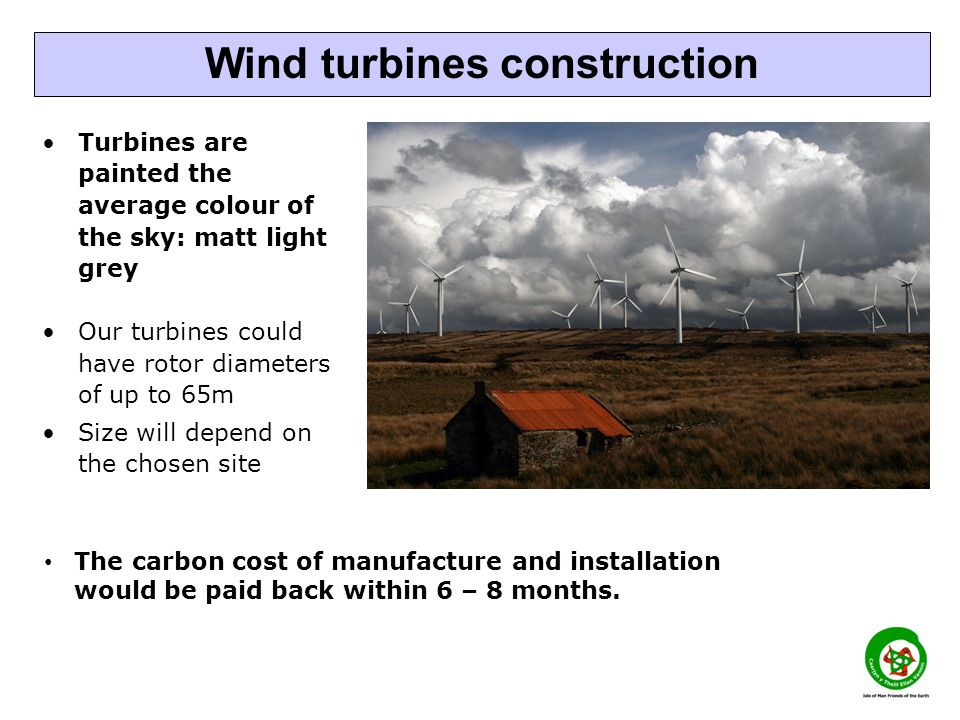 Turbines are painted the average colour of the sky: matt light grey Our turbines could have rotor diameters of up to 65m Size will depend on the chosen site Wind turbines construction The carbon cost of manufacture and installation would be paid back within 6 – 8 months.