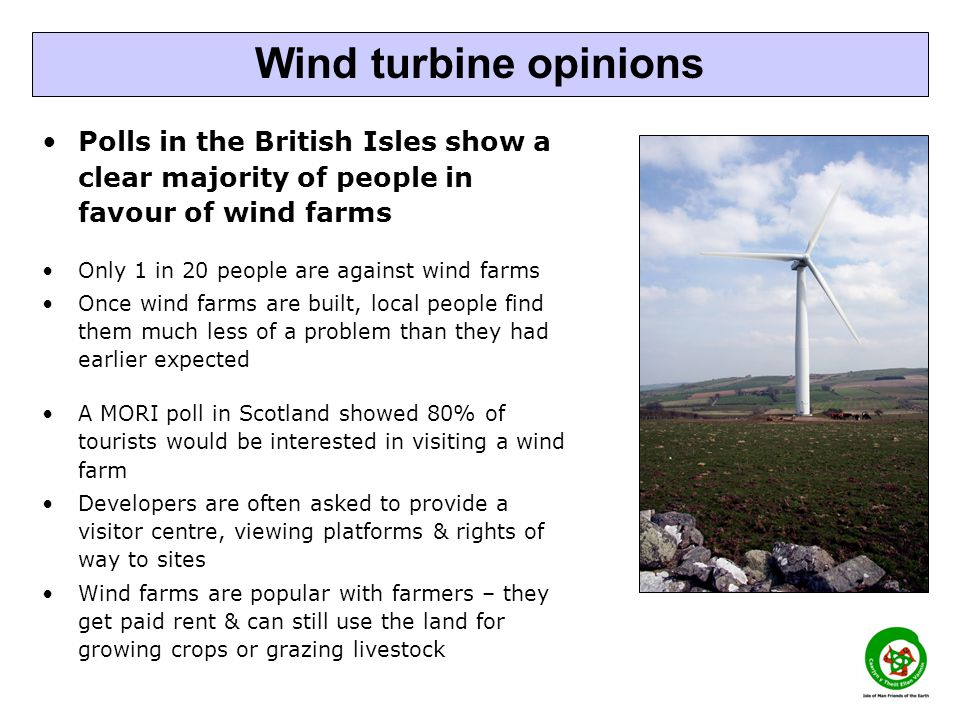Polls in the British Isles show a clear majority of people in favour of wind farms Only 1 in 20 people are against wind farms Once wind farms are built, local people find them much less of a problem than they had earlier expected A MORI poll in Scotland showed 80% of tourists would be interested in visiting a wind farm Developers are often asked to provide a visitor centre, viewing platforms & rights of way to sites Wind farms are popular with farmers – they get paid rent & can still use the land for growing crops or grazing livestock Wind turbine opinions