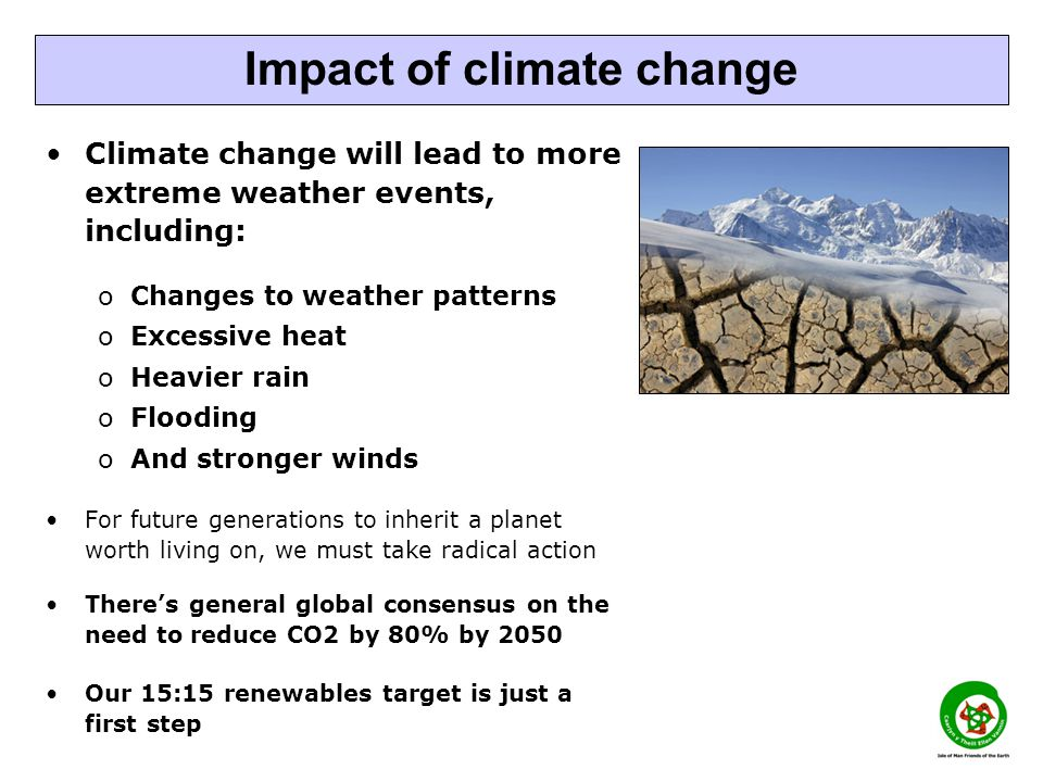 Climate change will lead to more extreme weather events, including: oChanges to weather patterns oExcessive heat oHeavier rain oFlooding oAnd stronger winds For future generations to inherit a planet worth living on, we must take radical action Theres general global consensus on the need to reduce CO2 by 80% by 2050 Our 15:15 renewables target is just a first step Impact of climate change