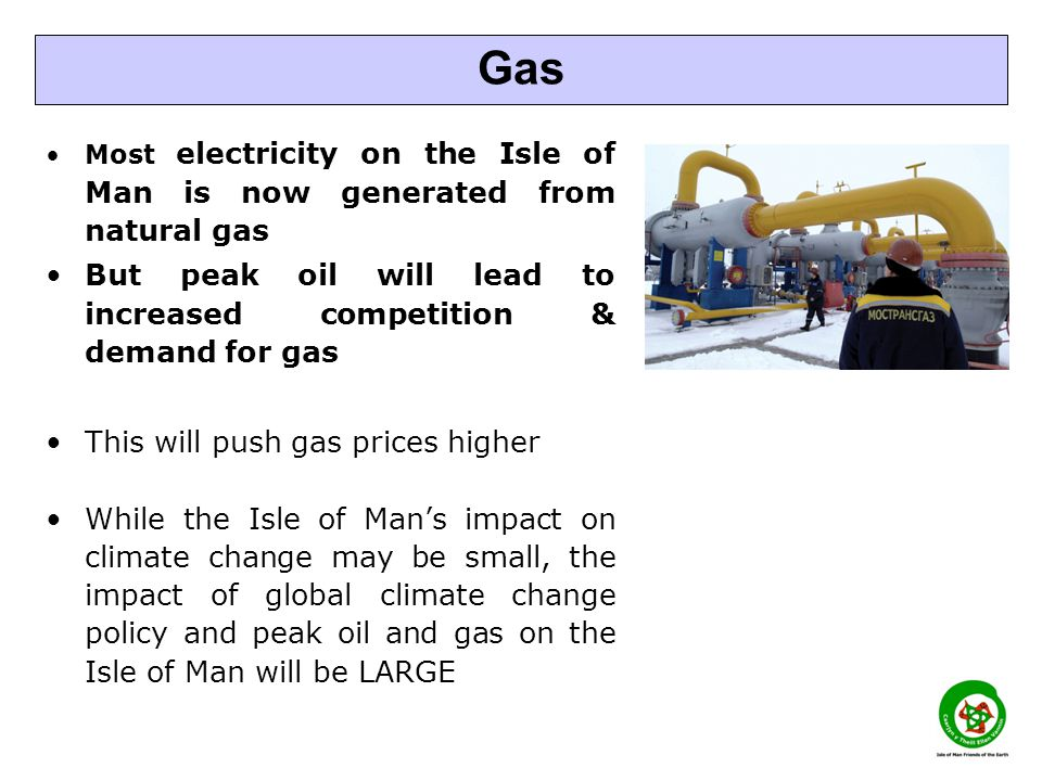 Most electricity on the Isle of Man is now generated from natural gas But peak oil will lead to increased competition & demand for gas This will push