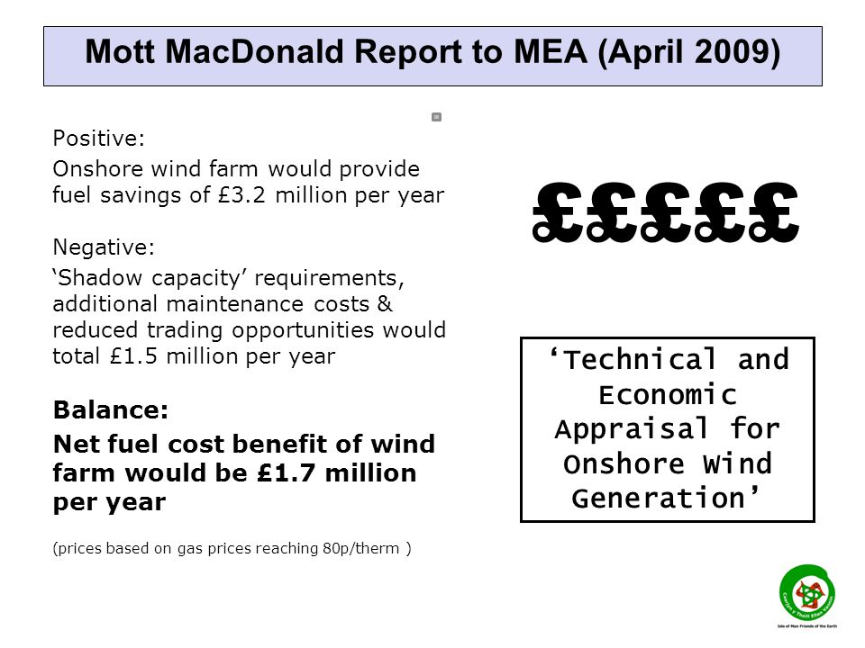 Mott MacDonald Report to MEA (April 2009) Positive: Onshore wind farm would provide fuel savings of £3.2 million per year Negative: Shadow capacity requirements, additional maintenance costs & reduced trading opportunities would total £1.5 million per year Balance: Net fuel cost benefit of wind farm would be £1.7 million per year (prices based on gas prices reaching 80p/therm ) Technical and Economic Appraisal for Onshore Wind Generation £££££