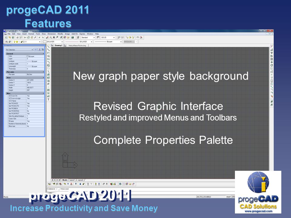 Revised Graphic Interface Restyled and improved Menus and Toolbars Complete Properties Palette New graph paper style background Increase Productivity and Save Money progeCAD 2011 Features