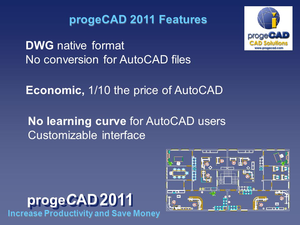 DWG native format No conversion for AutoCAD files Economic, 1/10 the price of AutoCAD No learning curve for AutoCAD users Customizable interface progeCAD 2011 Features Increase Productivity and Save Money