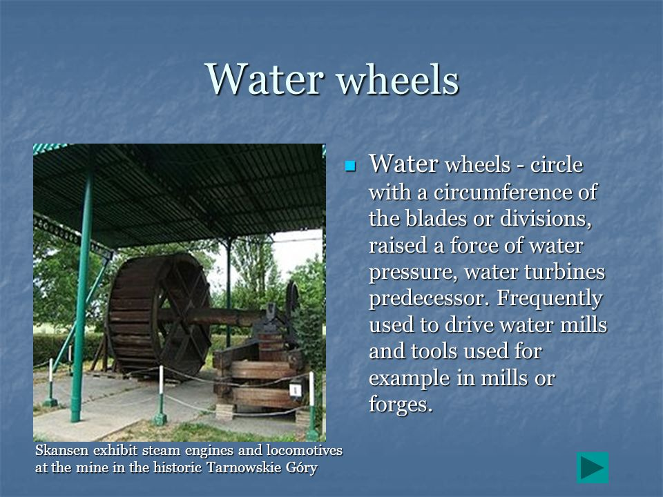 Water wheels Water wheels - circle with a circumference of the blades or divisions, raised a force of water pressure, water turbines predecessor. Freq