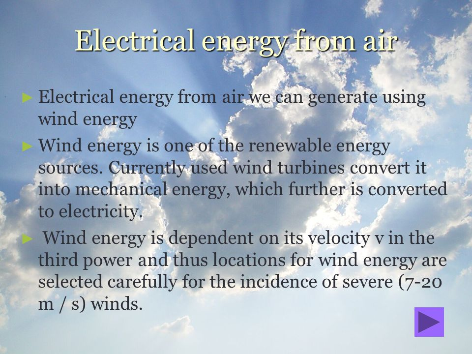Electrical energy from air Electrical energy from air we can generate using wind energy Wind energy is one of the renewable energy sources. Currently