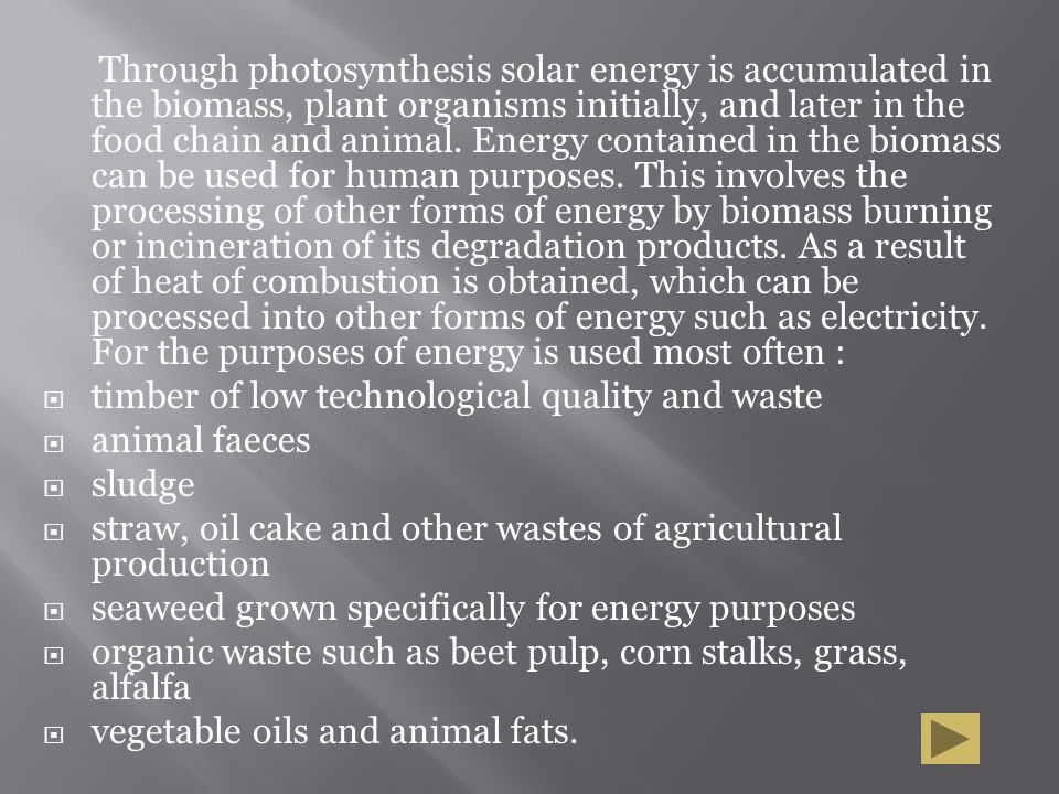 Through photosynthesis solar energy is accumulated in the biomass, plant organisms initially, and later in the food chain and animal. Energy contained
